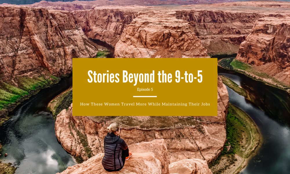 Stories Beyond the 9-to-5: How These Women Travel More While Maintaining Their Jobs (Episode 5)