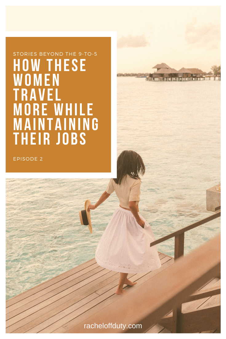 Rachel Off Duty: Stories Beyond the 9-to-5: How These Women Travel More While Maintaining Their Jobs (Episode 2)
